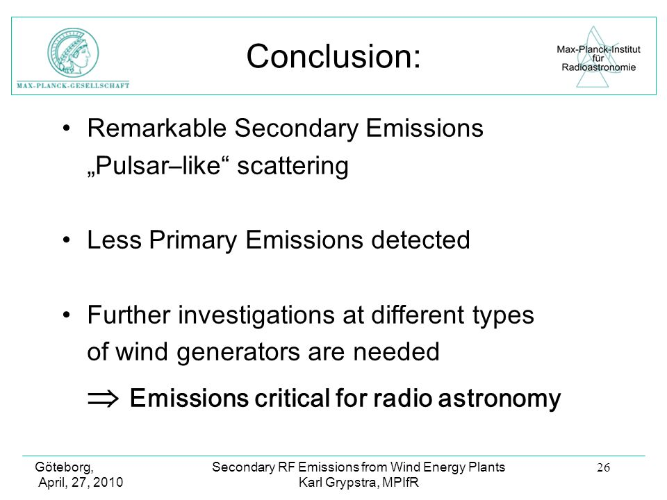 Göteborg, April, 27, 2010 Secondary RF Emissions from Wind Energy Plants Karl Grypstra, MPIfR 26 Conclusion: Remarkable Secondary Emissions Pulsar–like scattering Less Primary Emissions detected Further investigations at different types of wind generators are needed Emissions critical for radio astronomy