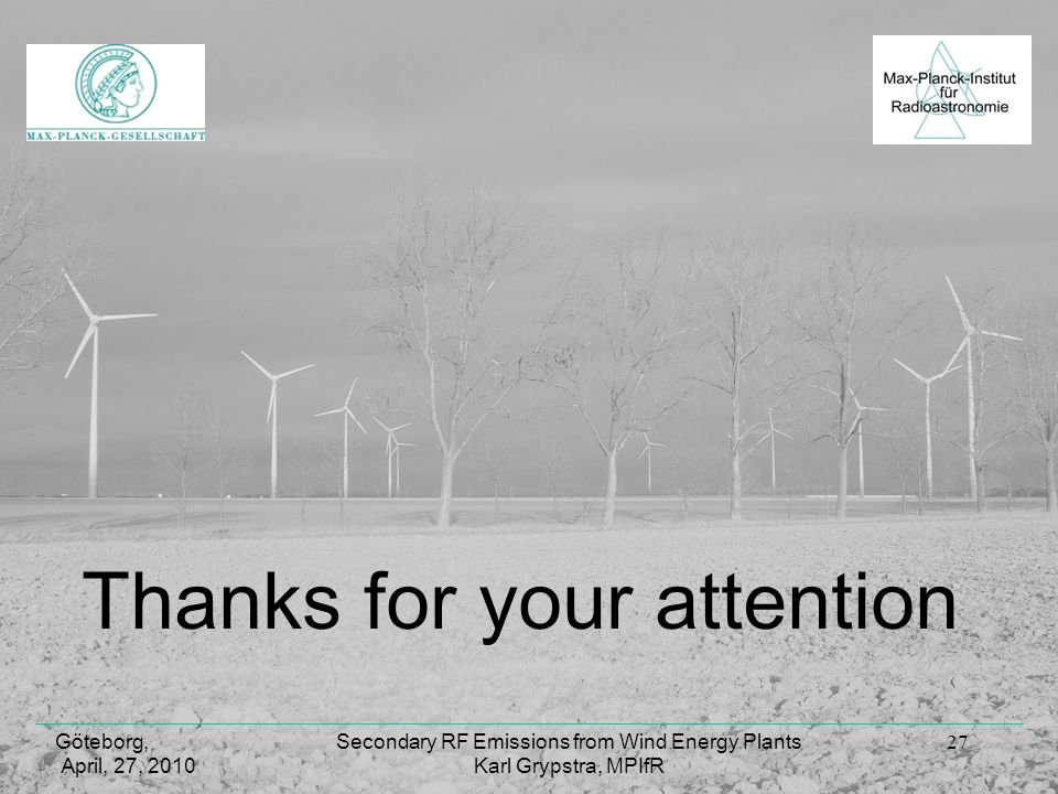 Göteborg, April, 27, 2010 Secondary RF Emissions from Wind Energy Plants Karl Grypstra, MPIfR 27 Thanks for your attention