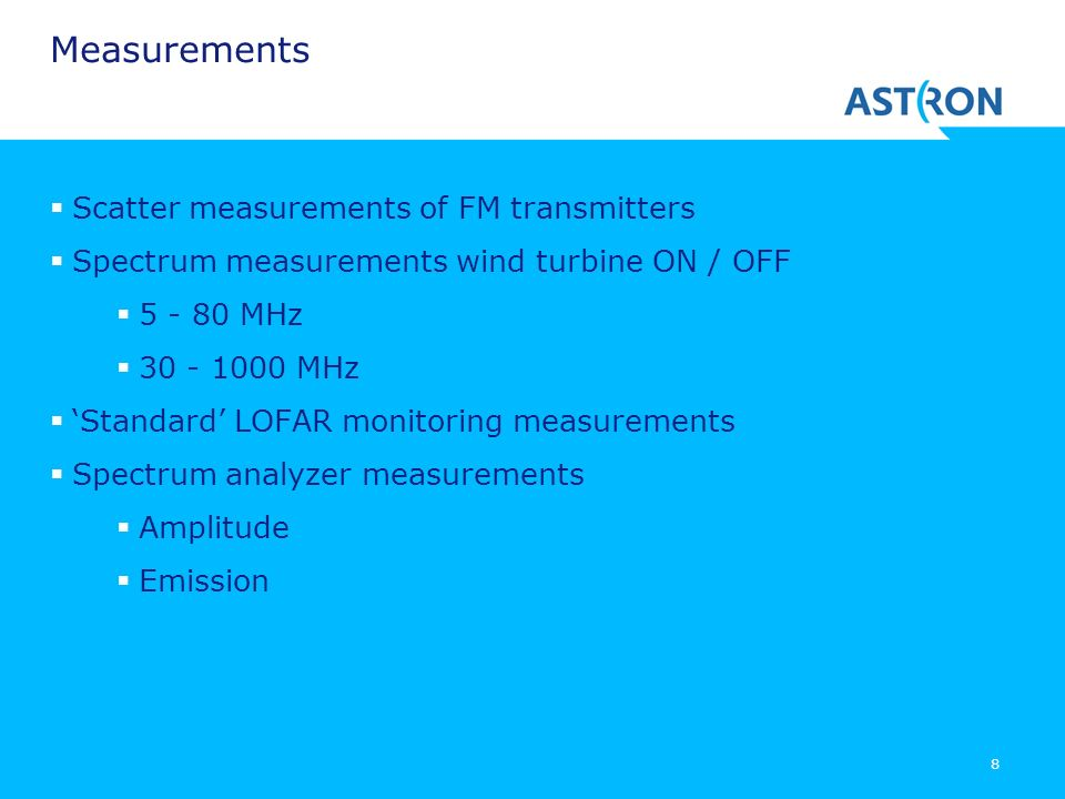 8 Measurements Scatter measurements of FM transmitters Spectrum measurements wind turbine ON / OFF 5 - 80 MHz 30 - 1000 MHz Standard LOFAR monitoring