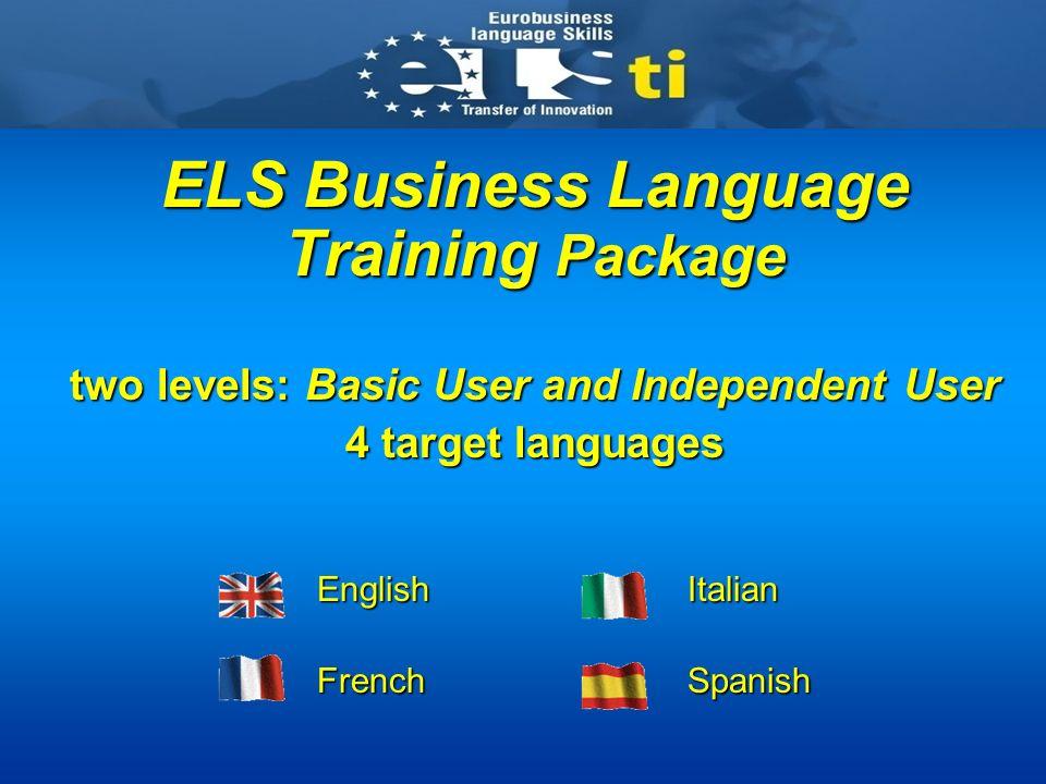ELS Business Language Training Package two levels: Basic User and Independent User 4 target languages EnglishItalian EnglishItalian FrenchSpanish FrenchSpanish
