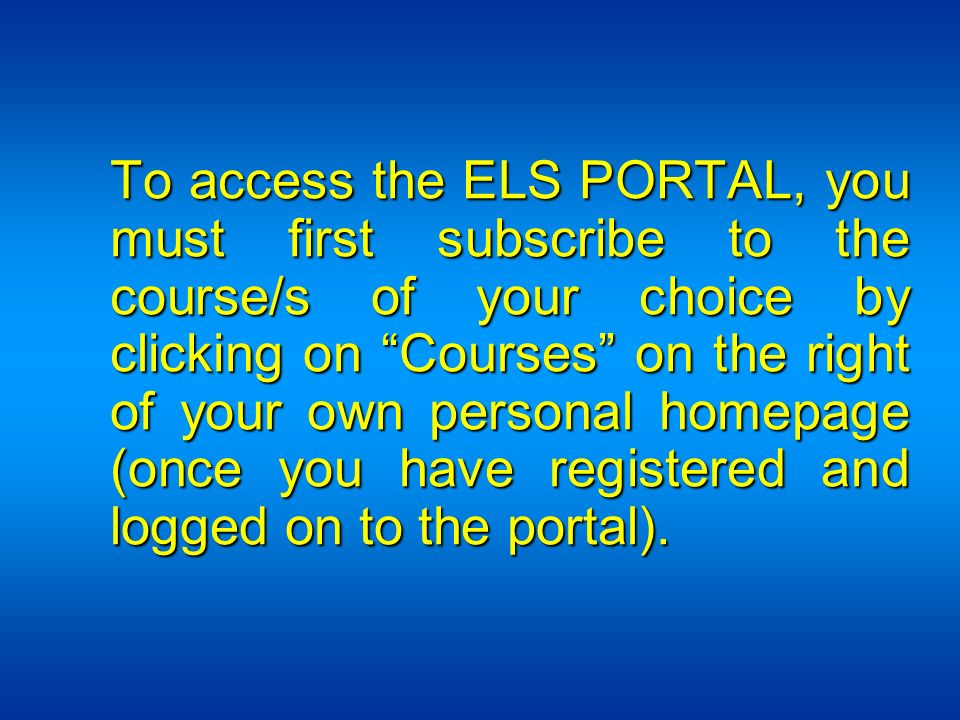 To access the ELS PORTAL, you must first subscribe to the course/s of your choice by clicking on Courses on the right of your own personal homepage (once you have registered and logged on to the portal).