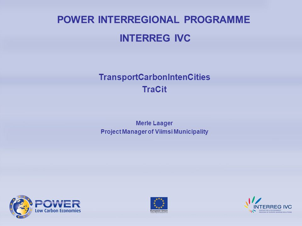 POWER INTERREGIONAL PROGRAMME INTERREG IVC TransportCarbonIntenCities TraCit Merle Laager Project Manager of Viimsi Municipality