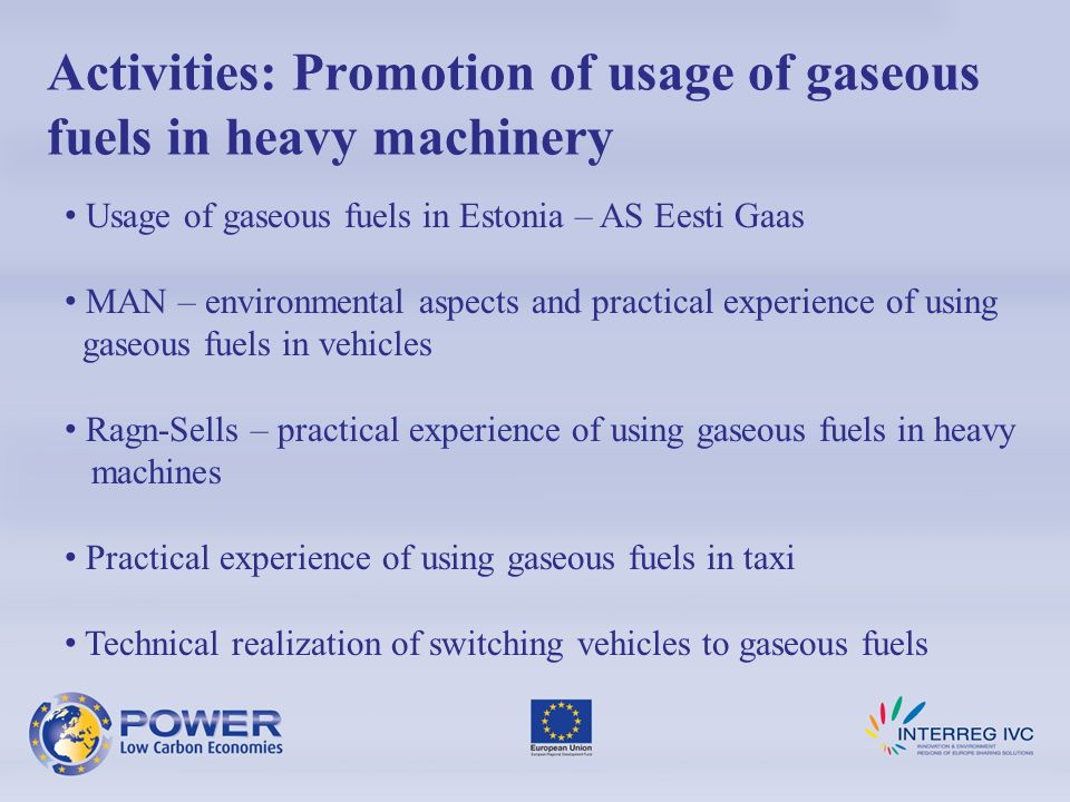 Usage of gaseous fuels in Estonia – AS Eesti Gaas MAN – environmental aspects and practical experience of using gaseous fuels in vehicles Ragn-Sells – practical experience of using gaseous fuels in heavy machines Practical experience of using gaseous fuels in taxi Technical realization of switching vehicles to gaseous fuels Activities: Promotion of usage of gaseous fuels in heavy machinery