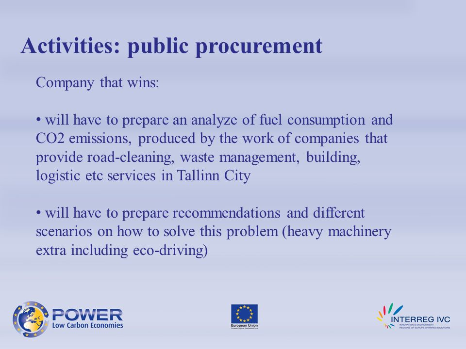 Activities: public procurement Company that wins: will have to prepare an analyze of fuel consumption and CO2 emissions, produced by the work of companies that provide road-cleaning, waste management, building, logistic etc services in Tallinn City will have to prepare recommendations and different scenarios on how to solve this problem (heavy machinery extra including eco-driving)