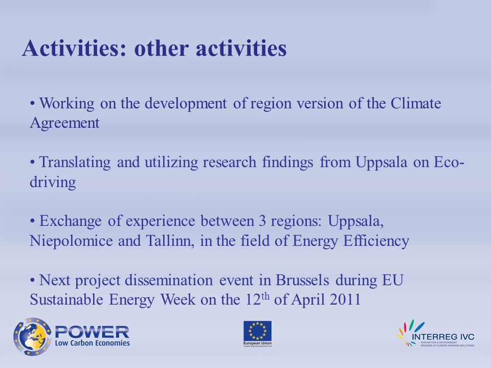 Activities: other activities Working on the development of region version of the Climate Agreement Translating and utilizing research findings from Uppsala on Eco- driving Exchange of experience between 3 regions: Uppsala, Niepolomice and Tallinn, in the field of Energy Efficiency Next project dissemination event in Brussels during EU Sustainable Energy Week on the 12 th of April 2011