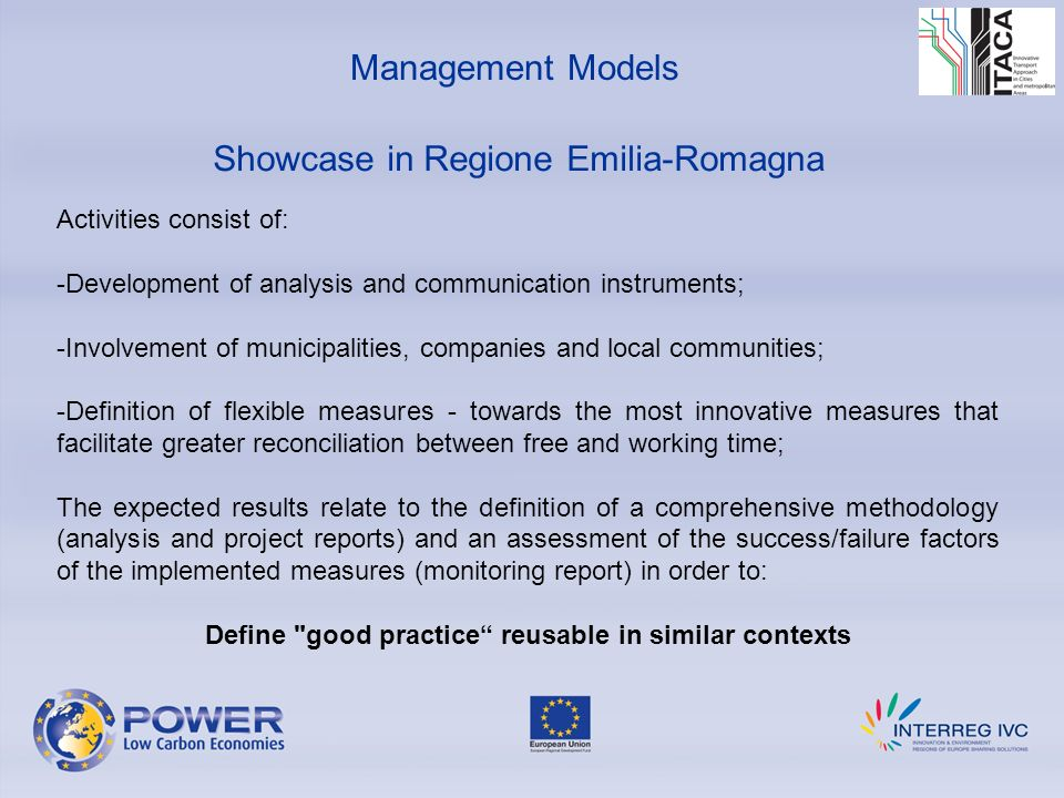 Showcase in Regione Emilia-Romagna Management Models Activities consist of: -Development of analysis and communication instruments; -Involvement of municipalities, companies and local communities; -Definition of flexible measures - towards the most innovative measures that facilitate greater reconciliation between free and working time; The expected results relate to the definition of a comprehensive methodology (analysis and project reports) and an assessment of the success/failure factors of the implemented measures (monitoring report) in order to: Define good practice reusable in similar contexts