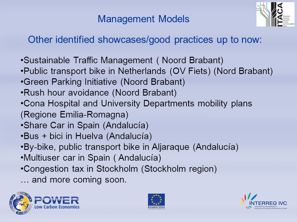 Other identified showcases/good practices up to now: Management Models Sustainable Traffic Management ( Noord Brabant) Public transport bike in Netherlands (OV Fiets) (Nord Brabant) Green Parking Initiative (Noord Brabant) Rush hour avoidance (Noord Brabant) Cona Hospital and University Departments mobility plans (Regione Emilia-Romagna) Share Car in Spain (Andalucía) Bus + bici in Huelva (Andalucía) By-bike, public transport bike in Aljaraque (Andalucía) Multiuser car in Spain ( Andalucía) Congestion tax in Stockholm (Stockholm region) … and more coming soon.