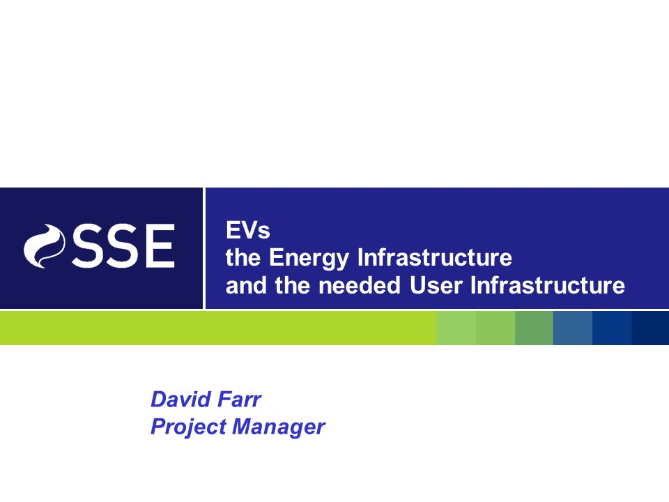 EVs the Energy Infrastructure and the needed User Infrastructure David Farr Project Manager
