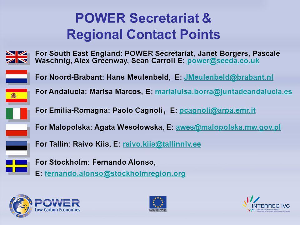 POWER Secretariat & Regional Contact Points For South East England: POWER Secretariat, Janet Borgers, Pascale Waschnig, Alex Greenway, Sean Carroll E: power@seeda.co.ukpower@seeda.co.uk For Noord-Brabant: Hans Meulenbeld, E: JMeulenbeld@brabant.nlJMeulenbeld@brabant.nl For Andalucia: Marisa Marcos, E: marialuisa.borra@juntadeandalucia.esmarialuisa.borra@juntadeandalucia.es For Emilia-Romagna: Paolo Cagnoli, E: pcagnoli@arpa.emr.itpcagnoli@arpa.emr.it For Malopolska: Agata Wesołowska, E: awes@malopolska.mw.gov.pl awes@malopolska.mw.gov.pl For Tallin: Raivo Kiis, E: raivo.kiis@tallinnlv.eeraivo.kiis@tallinnlv.ee For Stockholm: Fernando Alonso, E: fernando.alonso@stockholmregion.orgfernando.alonso@stockholmregion.org