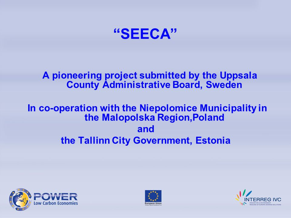 SEECA A pioneering project submitted by the Uppsala County Administrative Board, Sweden In co-operation with the Niepolomice Municipality in the Malopolska Region,Poland and the Tallinn City Government, Estonia