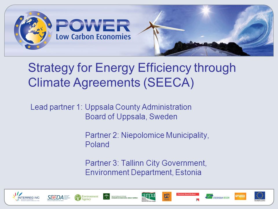 Strategy for Energy Efficiency through Climate Agreements (SEECA) Lead partner 1: Uppsala County Administration Board of Uppsala, Sweden Partner 2: Niepolomice Municipality, Poland Partner 3: Tallinn City Government, Environment Department, Estonia