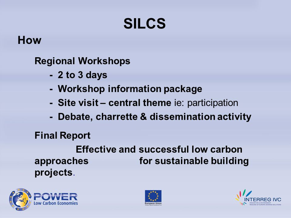 SILCS How Regional Workshops - 2 to 3 days - Workshop information package - Site visit – central theme ie: participation - Debate, charrette & dissemination activity Final Report Effective and successful low carbon approaches for sustainable building projects.