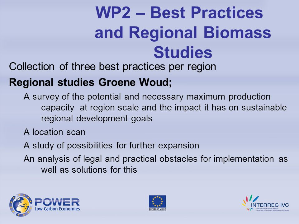 Collection of three best practices per region Regional studies Groene Woud; A survey of the potential and necessary maximum production capacity at region scale and the impact it has on sustainable regional development goals A location scan A study of possibilities for further expansion An analysis of legal and practical obstacles for implementation as well as solutions for this WP2 – Best Practices and Regional Biomass Studies