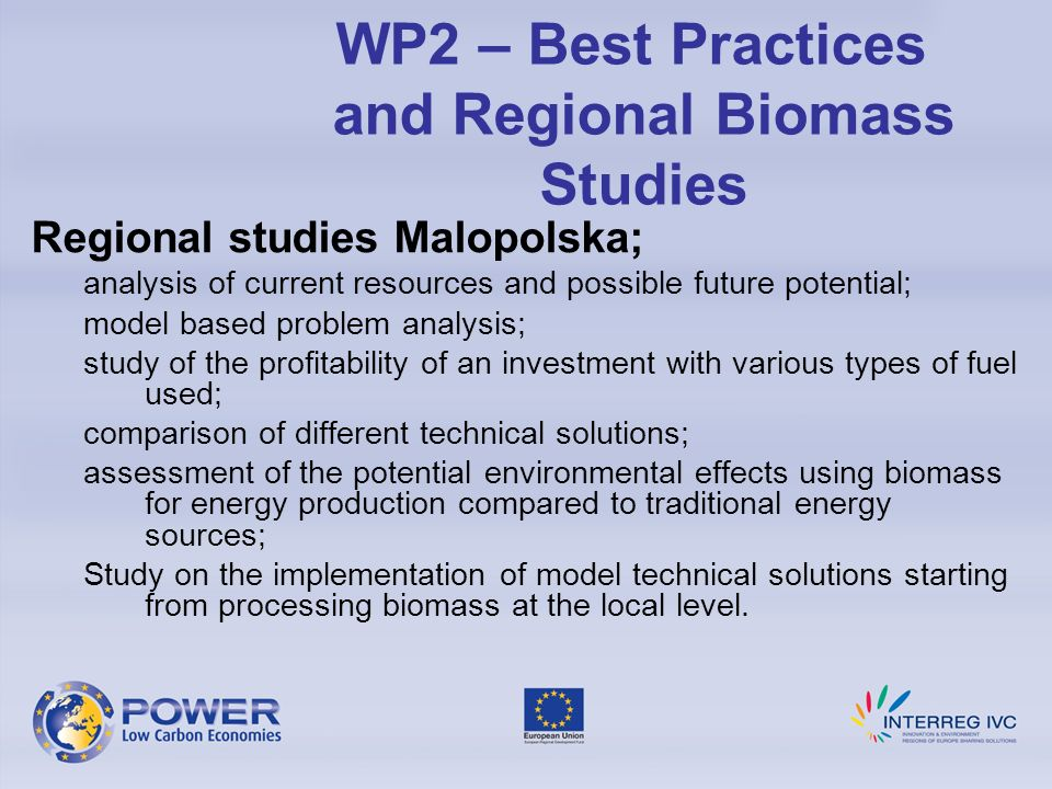 Regional studies Malopolska; analysis of current resources and possible future potential; model based problem analysis; study of the profitability of an investment with various types of fuel used; comparison of different technical solutions; assessment of the potential environmental effects using biomass for energy production compared to traditional energy sources; Study on the implementation of model technical solutions starting from processing biomass at the local level.
