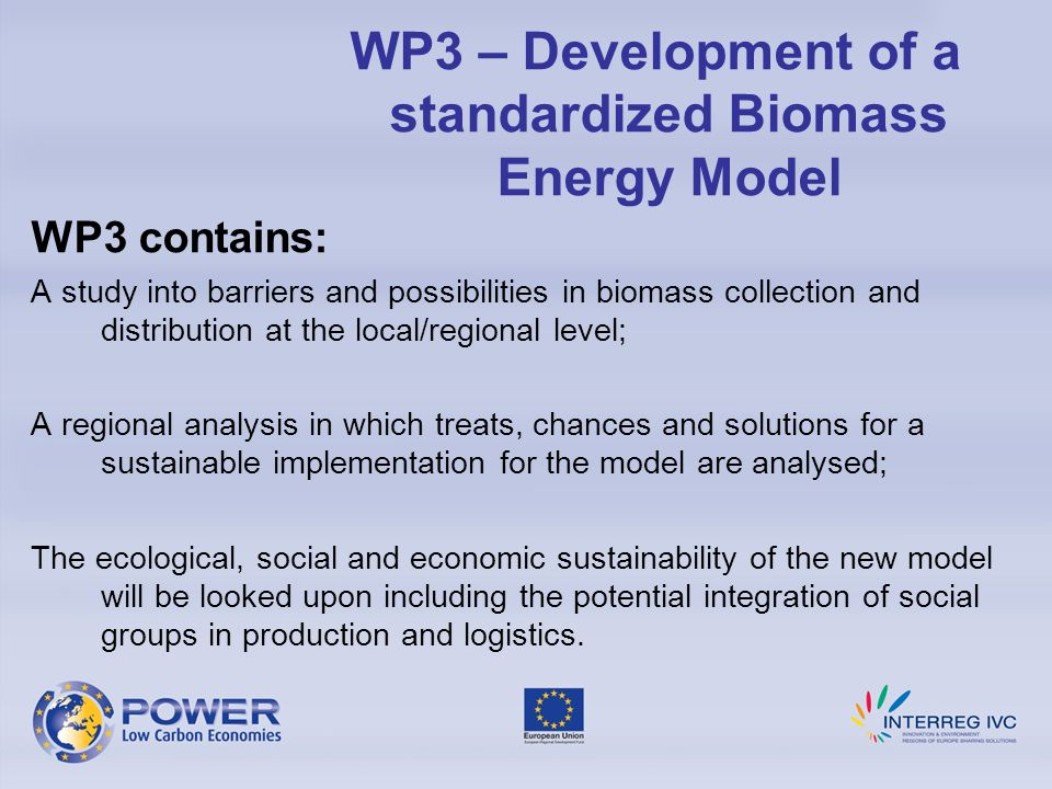 WP3 contains: A study into barriers and possibilities in biomass collection and distribution at the local/regional level; A regional analysis in which treats, chances and solutions for a sustainable implementation for the model are analysed; The ecological, social and economic sustainability of the new model will be looked upon including the potential integration of social groups in production and logistics.