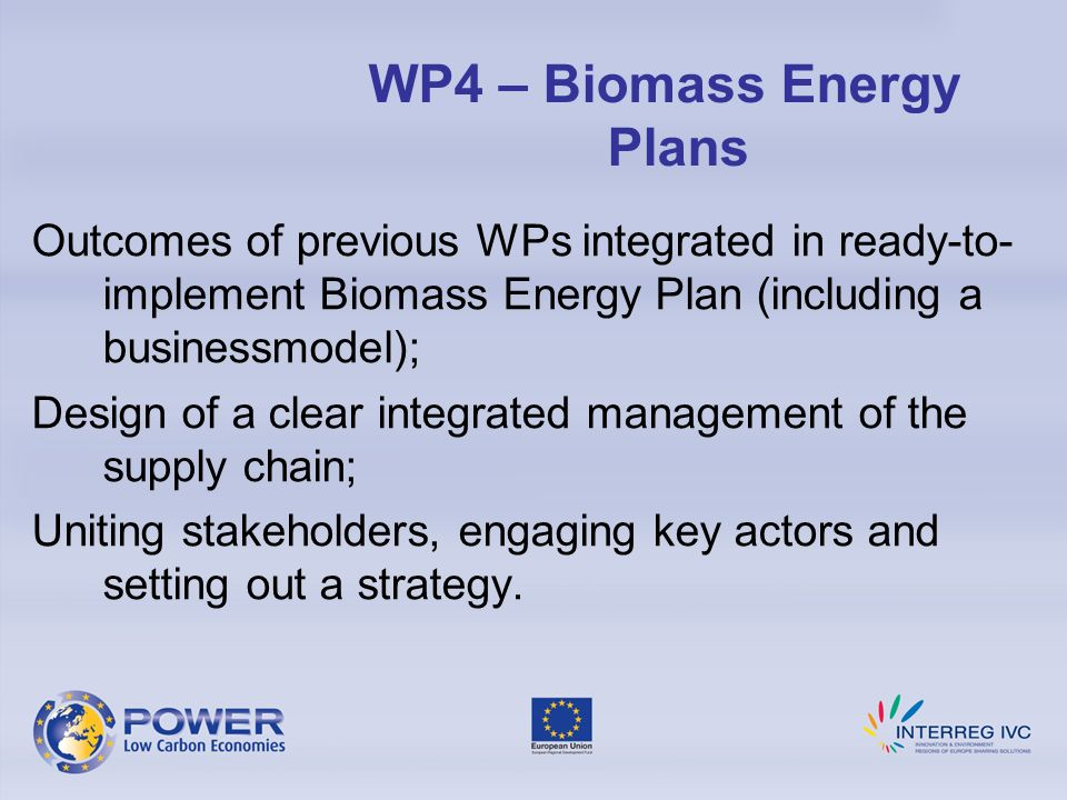Outcomes of previous WPs integrated in ready-to- implement Biomass Energy Plan (including a businessmodel); Design of a clear integrated management of the supply chain; Uniting stakeholders, engaging key actors and setting out a strategy.