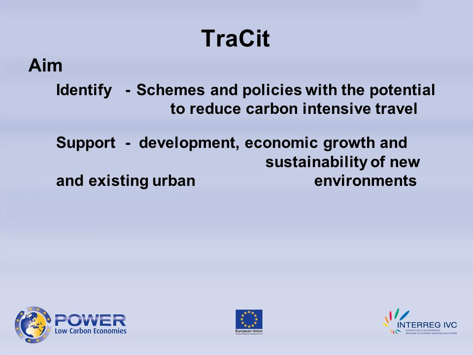 TraCit Aim Identify - Schemes and policies with the potential to reduce carbon intensive travel Support - development, economic growth and sustainability of new and existing urban environments