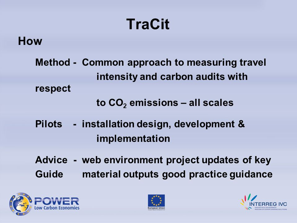 TraCit How Method - Common approach to measuring travel intensity and carbon audits with respect to CO 2 emissions – all scales Pilots - installation design, development & implementation Advice - web environment project updates of key Guide material outputs good practice guidance