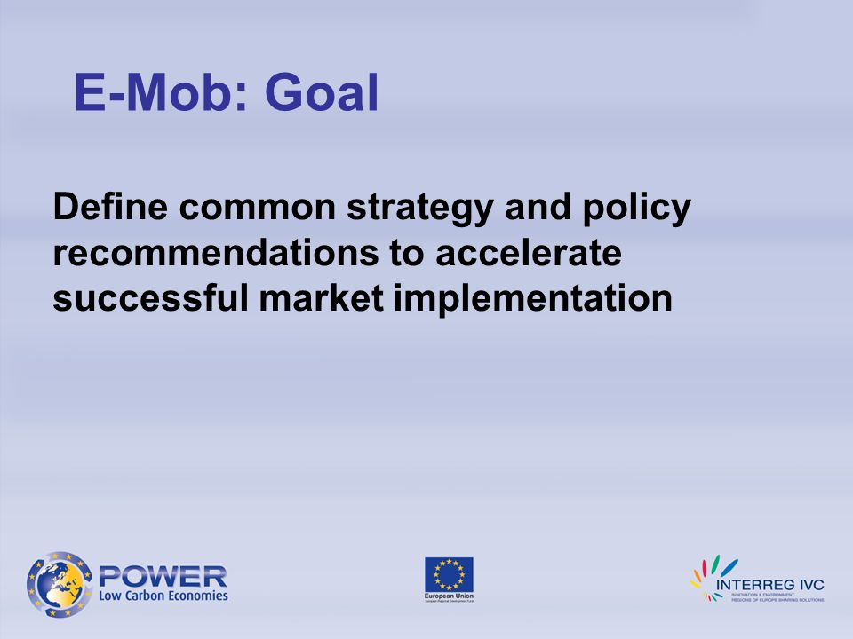 Define common strategy and policy recommendations to accelerate successful market implementation E-Mob: Goal
