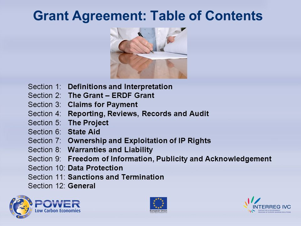 Grant Agreement: Table of Contents Section 1: Definitions and Interpretation Section 2: The Grant – ERDF Grant Section 3: Claims for Payment Section 4: Reporting, Reviews, Records and Audit Section 5: The Project Section 6: State Aid Section 7: Ownership and Exploitation of IP Rights Section 8: Warranties and Liability Section 9: Freedom of Information, Publicity and Acknowledgement Section 10: Data Protection Section 11: Sanctions and Termination Section 12: General