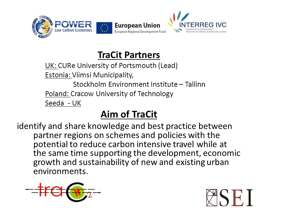 TraCit Partners UK: CURe University of Portsmouth (Lead) Estonia: Viimsi Municipality, Stockholm Environment Institute – Tallinn Poland: Cracow Univer