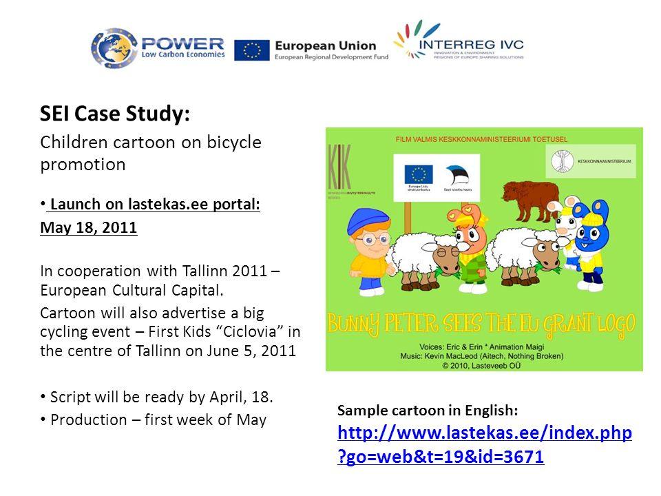 Sample cartoon in English: http://www.lastekas.ee/index.php ?go=web&t=19&id=3671 http://www.lastekas.ee/index.php ?go=web&t=19&id=3671 SEI Case Study: Children cartoon on bicycle promotion Launch on lastekas.ee portal: May 18, 2011 In cooperation with Tallinn 2011 – European Cultural Capital.