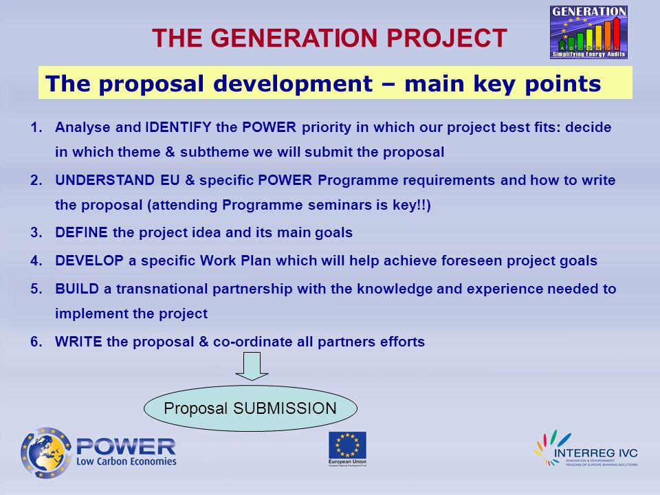 THE GENERATION PROJECT The proposal development – main key points 1.Analyse and IDENTIFY the POWER priority in which our project best fits: decide in which theme & subtheme we will submit the proposal 2.UNDERSTAND EU & specific POWER Programme requirements and how to write the proposal (attending Programme seminars is key!!) 3.DEFINE the project idea and its main goals 4.DEVELOP a specific Work Plan which will help achieve foreseen project goals 5.BUILD a transnational partnership with the knowledge and experience needed to implement the project 6.WRITE the proposal & co-ordinate all partners efforts Proposal SUBMISSION
