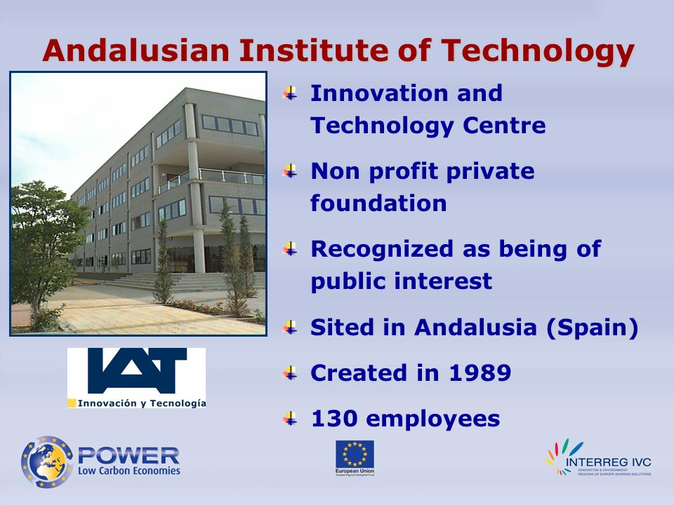 Andalusian Institute of Technology Innovation and Technology Centre Non profit private foundation Recognized as being of public interest Sited in Andalusia (Spain) Created in 1989 130 employees