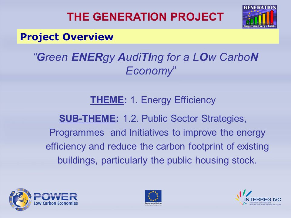 Exchange and transfer of best practices & knowledge in Building Energy Audits in public buildings Harmonisation of audit schemes to strengthen regional and European policy frameworks Development of an innovative methodology (Simplified Energy Audit – SEA) THE GENERATION PROJECT Objectives Knowing the performance of buildings in a cost-effective way