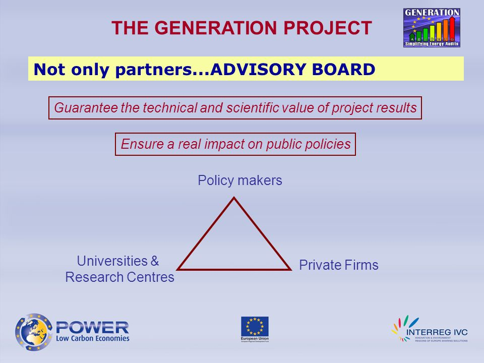 THE GENERATION PROJECT Not only partners...ADVISORY BOARD Guarantee the technical and scientific value of project results Ensure a real impact on public policies Universities & Research Centres Private Firms Policy makers