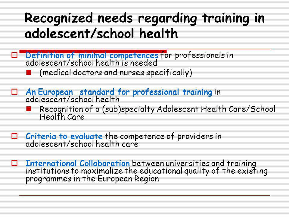 Recognized needs regarding training in adolescent/school health Definition of minimal competences for professionals in adolescent/school health is needed (medical doctors and nurses specifically) An European standard for professional training in adolescent/school health Recognition of a (sub)specialty Adolescent Health Care/School Health Care Criteria to evaluate the competence of providers in adolescent/school health care International Collaboration between universities and training institutions to maximalize the educational quality of the existing programmes in the European Region