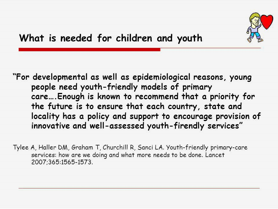For developmental as well as epidemiological reasons, young people need youth-friendly models of primary care….Enough is known to recommend that a priority for the future is to ensure that each country, state and locality has a policy and support to encourage provision of innovative and well-assessed youth-firendly services Tylee A, Haller DM, Graham T, Churchill R, Sanci LA.