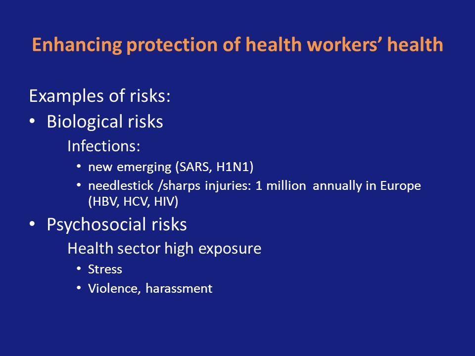Enhancing protection of health workers health Examples of risks: Biological risks Infections: new emerging (SARS, H1N1) needlestick /sharps injuries: