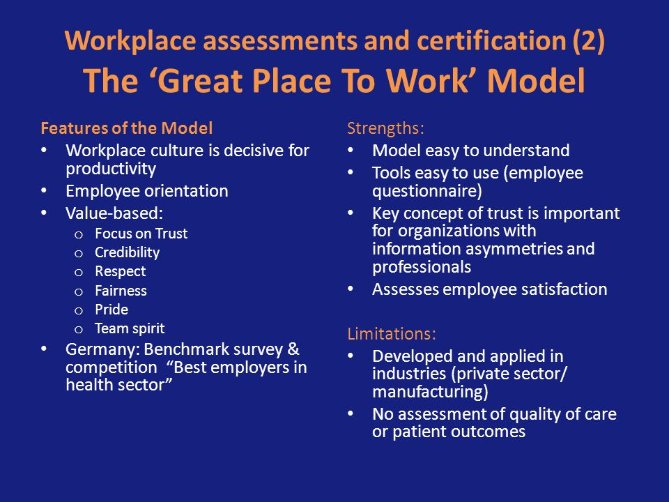 Workplace assessments and certification (2) The Great Place To Work Model Features of the Model Workplace culture is decisive for productivity Employee orientation Value-based: o Focus on Trust o Credibility o Respect o Fairness o Pride o Team spirit Germany: Benchmark survey & competition Best employers in health sector Strengths: Model easy to understand Tools easy to use (employee questionnaire) Key concept of trust is important for organizations with information asymmetries and professionals Assesses employee satisfaction Limitations: Developed and applied in industries (private sector/ manufacturing) No assessment of quality of care or patient outcomes