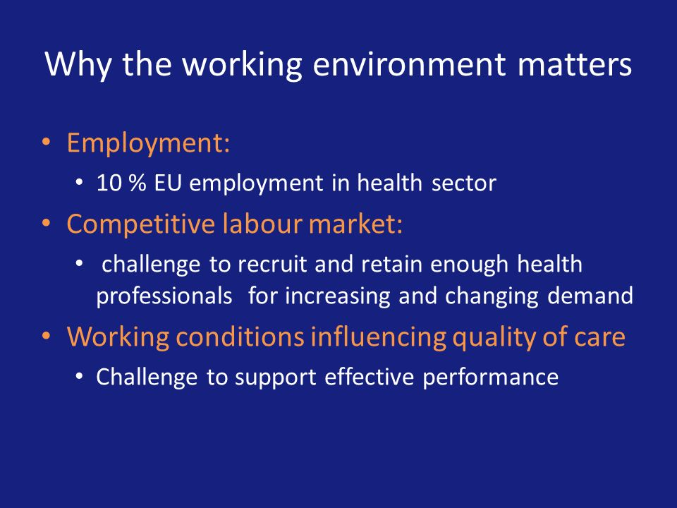 Why the working environment matters Employment: 10 % EU employment in health sector Competitive labour market: challenge to recruit and retain enough
