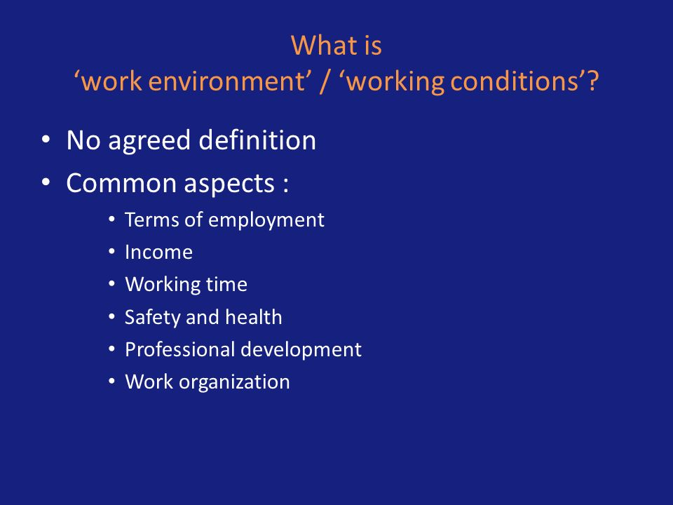What is work environment / working conditions? No agreed definition Common aspects : Terms of employment Income Working time Safety and health Profess