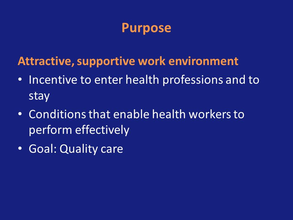 Purpose Attractive, supportive work environment Incentive to enter health professions and to stay Conditions that enable health workers to perform eff