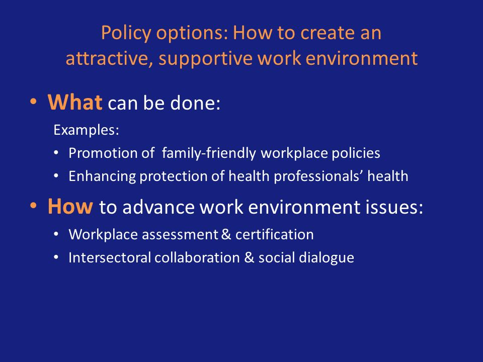 Policy options: How to create an attractive, supportive work environment What can be done: Examples: Promotion of family-friendly workplace policies E