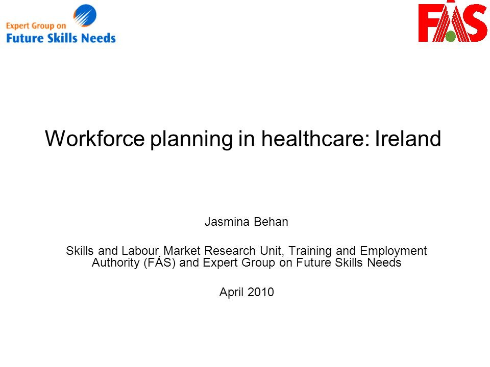 Workforce planning in healthcare: Ireland Jasmina Behan Skills and Labour Market Research Unit, Training and Employment Authority (FÁS) and Expert Group on Future Skills Needs April 2010