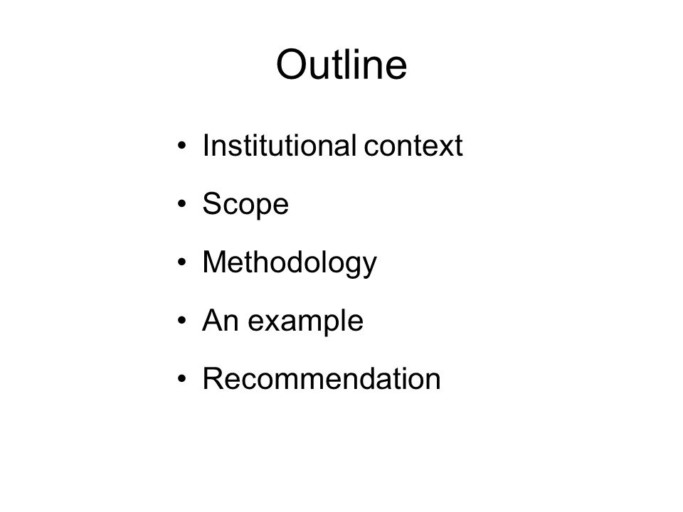 Outline Institutional context Scope Methodology An example Recommendation