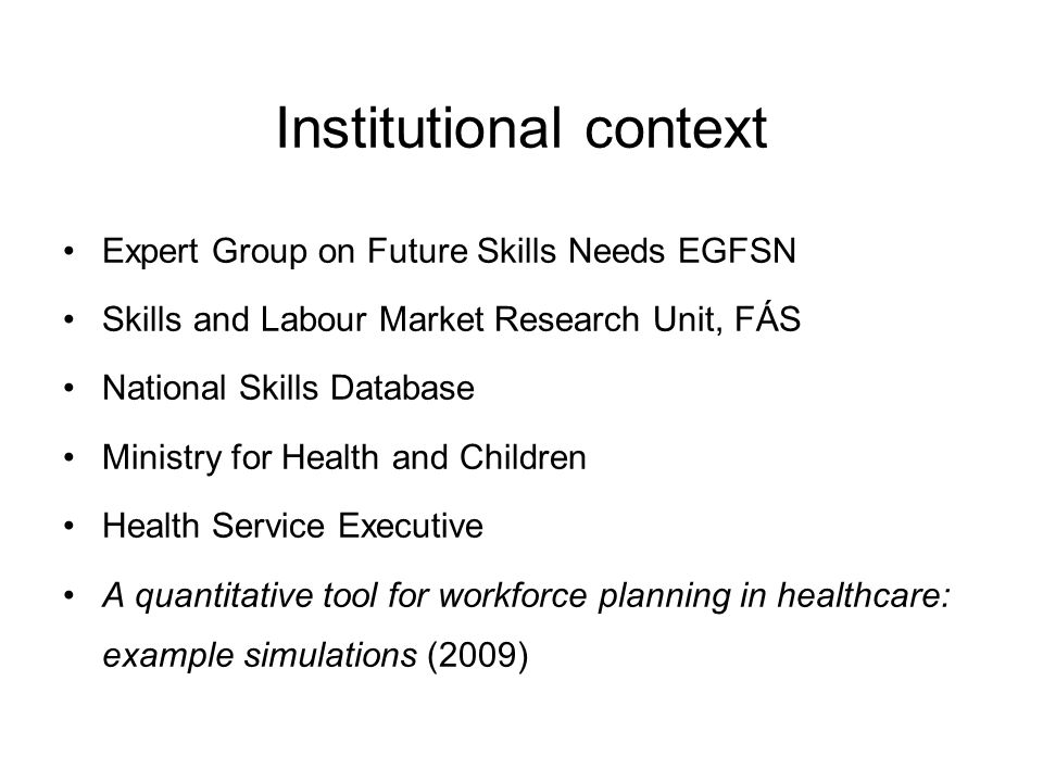 Institutional context Expert Group on Future Skills Needs EGFSN Skills and Labour Market Research Unit, FÁS National Skills Database Ministry for Health and Children Health Service Executive A quantitative tool for workforce planning in healthcare: example simulations (2009)