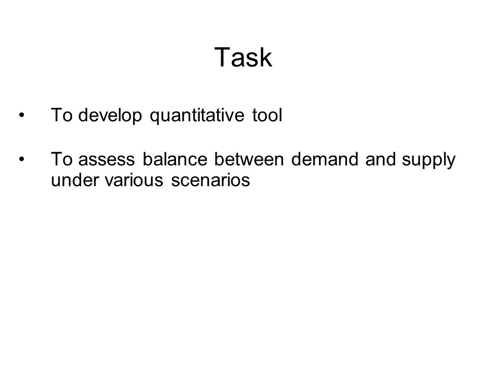 Task To develop quantitative tool To assess balance between demand and supply under various scenarios
