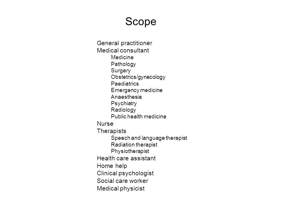 Scope General practitioner Medical consultant Medicine Pathology Surgery Obstetrics/gynecology Paediatrics Emergency medicine Anaesthesia Psychiatry Radiology Public health medicine Nurse Therapists Speech and language therapist Radiation therapist Physiotherapist Health care assistant Home help Clinical psychologist Social care worker Medical physicist