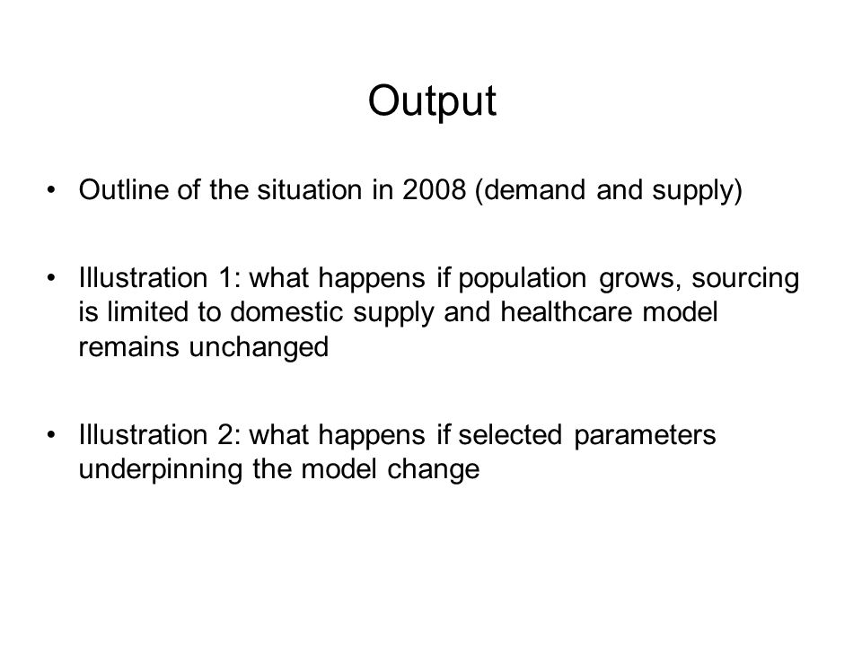 Output Outline of the situation in 2008 (demand and supply) Illustration 1: what happens if population grows, sourcing is limited to domestic supply and healthcare model remains unchanged Illustration 2: what happens if selected parameters underpinning the model change