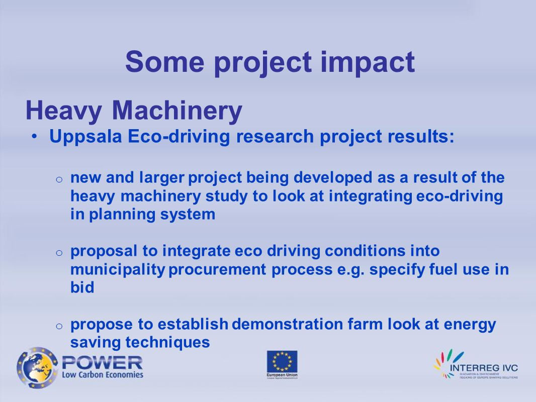 Some project impact Heavy Machinery Uppsala Eco-driving research project results: o new and larger project being developed as a result of the heavy machinery study to look at integrating eco-driving in planning system o proposal to integrate eco driving conditions into municipality procurement process e.g.