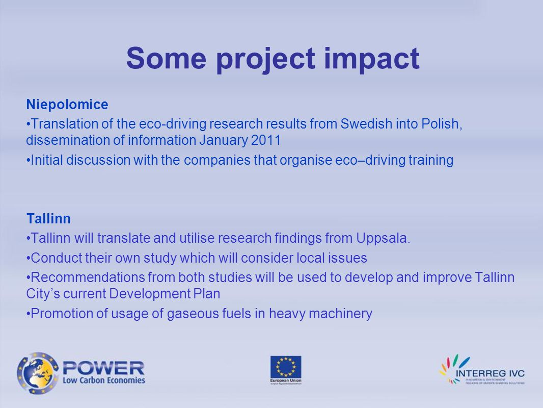 Some project impact Niepolomice Translation of the eco-driving research results from Swedish into Polish, dissemination of information January 2011 Initial discussion with the companies that organise eco–driving training Tallinn Tallinn will translate and utilise research findings from Uppsala.