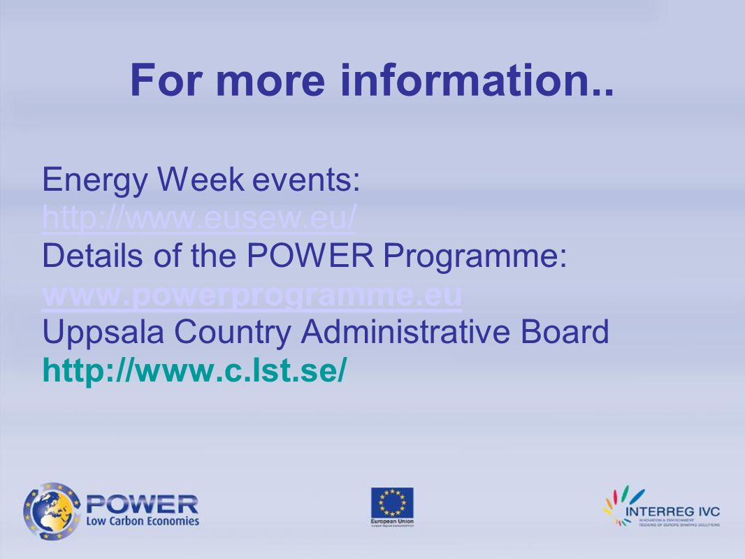 Energy Week events: http://www.eusew.eu/ Details of the POWER Programme: www.powerprogramme.eu Uppsala Country Administrative Board http://www.c.lst.se/ For more information..