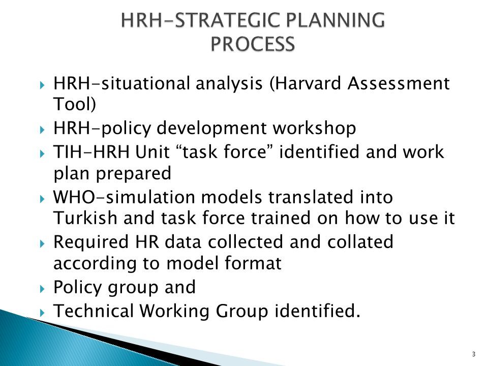 3 HRH-situational analysis (Harvard Assessment Tool) HRH-policy development workshop TIH-HRH Unit task force identified and work plan prepared WHO-simulation models translated into Turkish and task force trained on how to use it Required HR data collected and collated according to model format Policy group and Technical Working Group identified.
