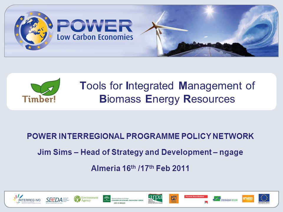 POWER INTERREGIONAL PROGRAMME POLICY NETWORK Jim Sims – Head of Strategy and Development – ngage Almeria 16 th /17 th Feb 2011 Tools for Integrated Management of Biomass Energy Resources
