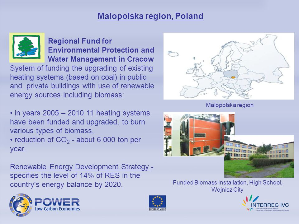 Regional Fund for Environmental Protection and Water Management in Cracow System of funding the upgrading of existing heating systems (based on coal) in public and private buildings with use of renewable energy sources including biomass: in years 2005 – 2010 11 heating systems have been funded and upgraded, to burn various types of biomass, reduction of CO 2 - about 6 000 ton per year.